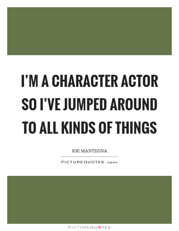 I'm a character actor so I've jumped around to all kinds of things Picture Quote #1