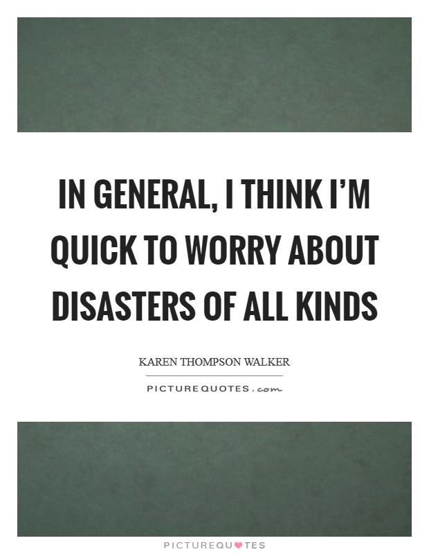 In general, I think I'm quick to worry about disasters of all kinds Picture Quote #1