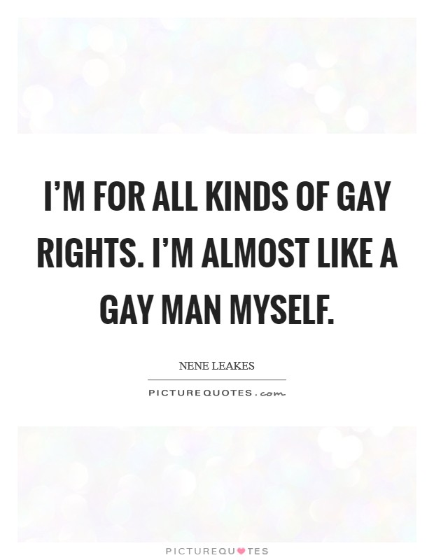 I'm for all kinds of gay rights. I'm almost like a gay man myself Picture Quote #1