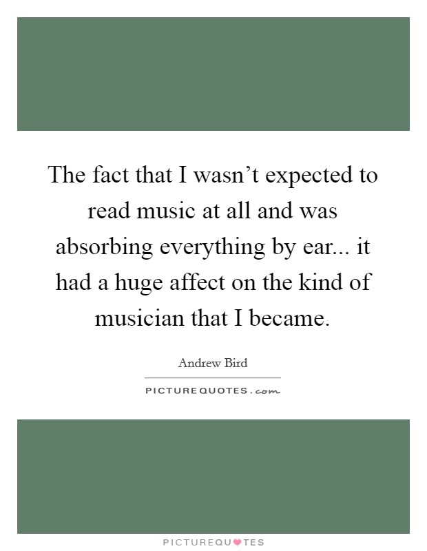 The fact that I wasn't expected to read music at all and was absorbing everything by ear... it had a huge affect on the kind of musician that I became Picture Quote #1