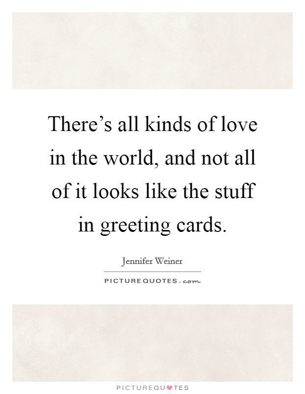 There's all kinds of love in the world, and not all of it looks like the stuff in greeting cards Picture Quote #1
