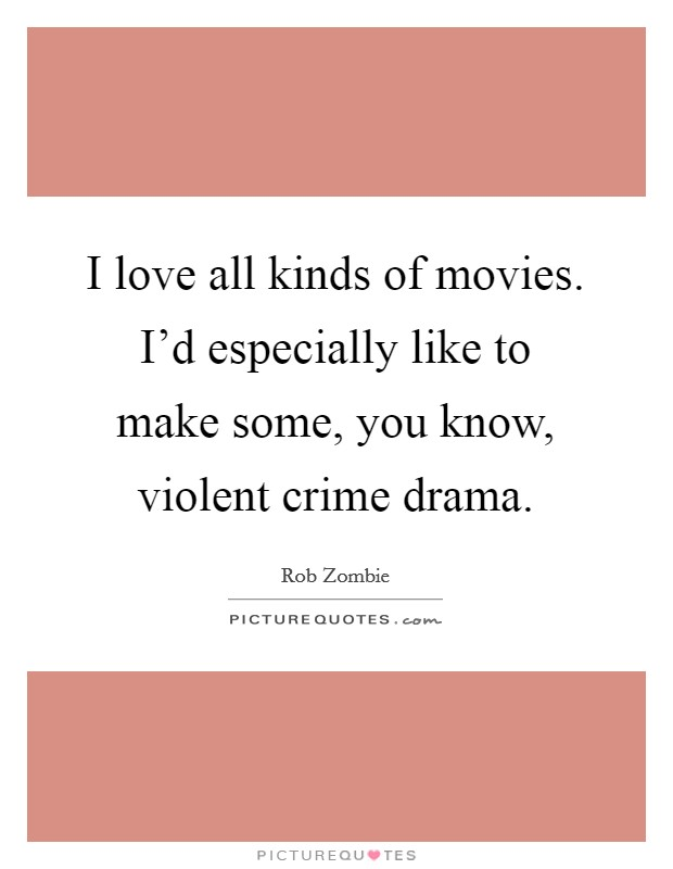 I love all kinds of movies. I'd especially like to make some, you know, violent crime drama Picture Quote #1