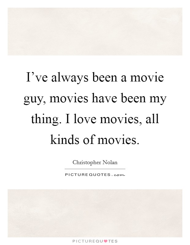 I've always been a movie guy, movies have been my thing. I love movies, all kinds of movies Picture Quote #1