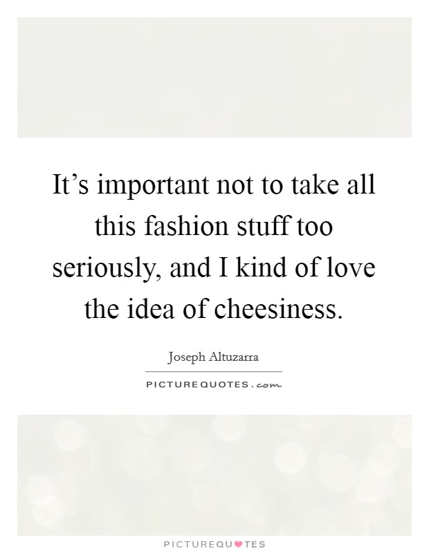 It's important not to take all this fashion stuff too seriously, and I kind of love the idea of cheesiness Picture Quote #1