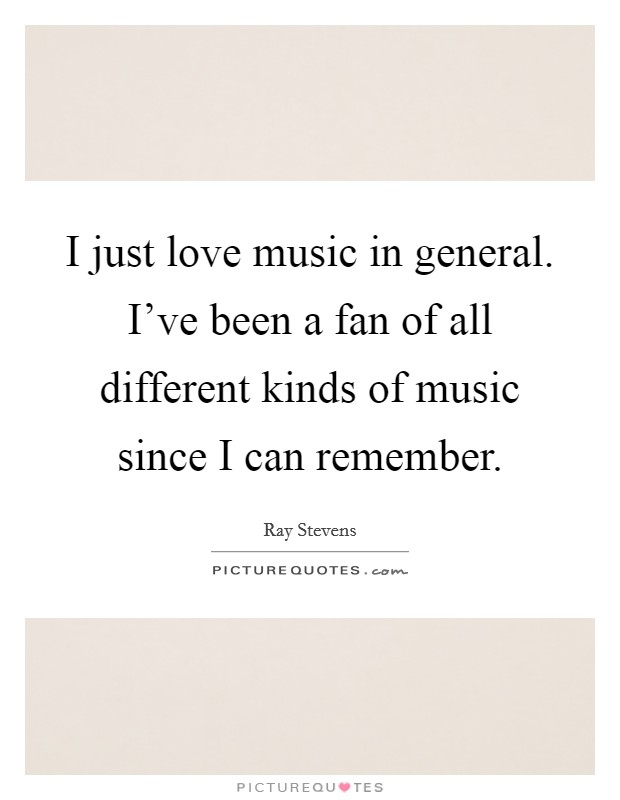 I just love music in general. I've been a fan of all different kinds of music since I can remember Picture Quote #1