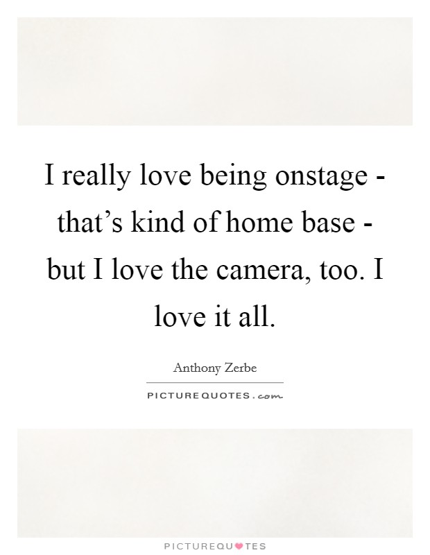 I really love being onstage - that's kind of home base - but I love the camera, too. I love it all Picture Quote #1
