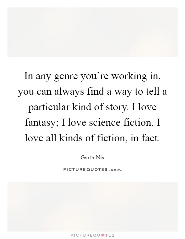 In any genre you're working in, you can always find a way to tell a particular kind of story. I love fantasy; I love science fiction. I love all kinds of fiction, in fact Picture Quote #1