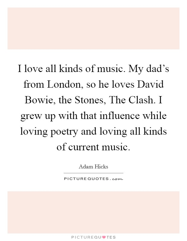I love all kinds of music. My dad's from London, so he loves David Bowie, the Stones, The Clash. I grew up with that influence while loving poetry and loving all kinds of current music Picture Quote #1
