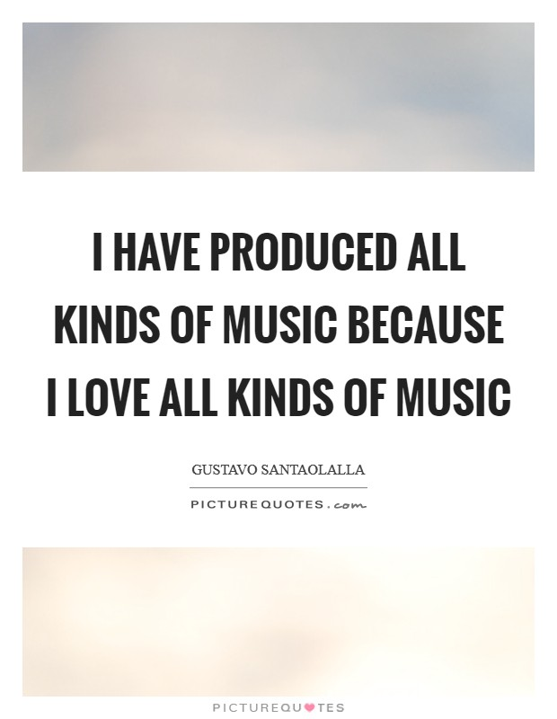 I have produced all kinds of music because I love all kinds of music Picture Quote #1