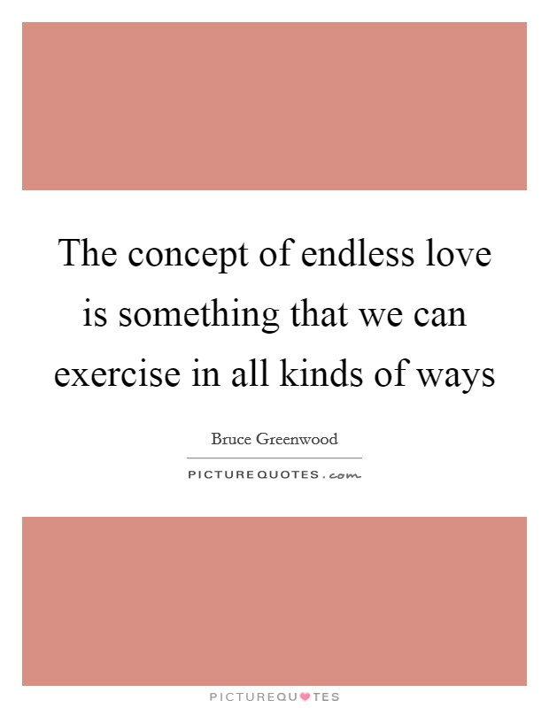 The concept of endless love is something that we can exercise in all kinds of ways Picture Quote #1