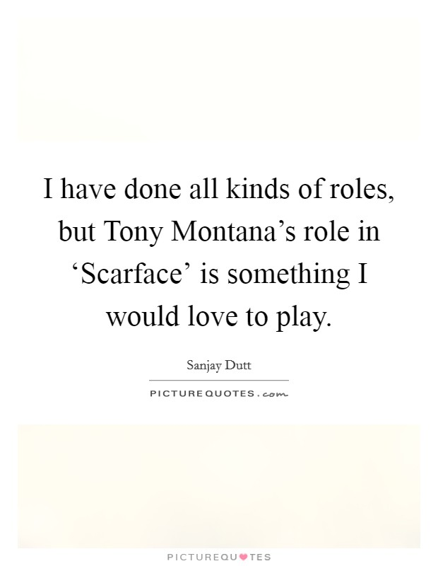 I have done all kinds of roles, but Tony Montana's role in 'Scarface' is something I would love to play Picture Quote #1