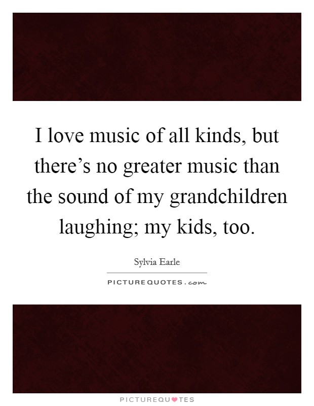 I love music of all kinds, but there's no greater music than the sound of my grandchildren laughing; my kids, too Picture Quote #1