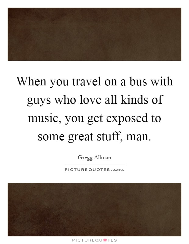 When you travel on a bus with guys who love all kinds of music, you get exposed to some great stuff, man Picture Quote #1