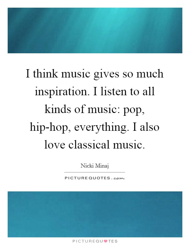 I think music gives so much inspiration. I listen to all kinds of music: pop, hip-hop, everything. I also love classical music Picture Quote #1