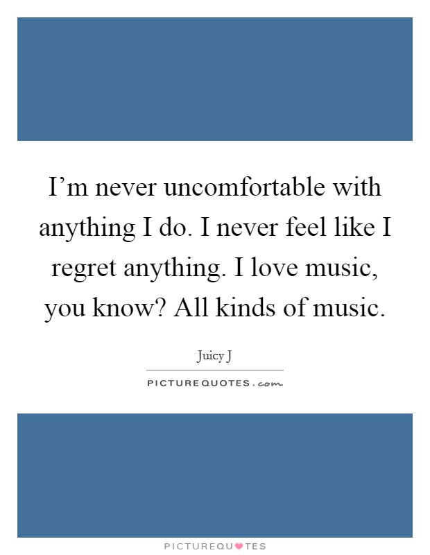 I'm never uncomfortable with anything I do. I never feel like I regret anything. I love music, you know? All kinds of music Picture Quote #1