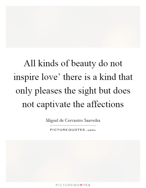 All kinds of beauty do not inspire love' there is a kind that only pleases the sight but does not captivate the affections Picture Quote #1