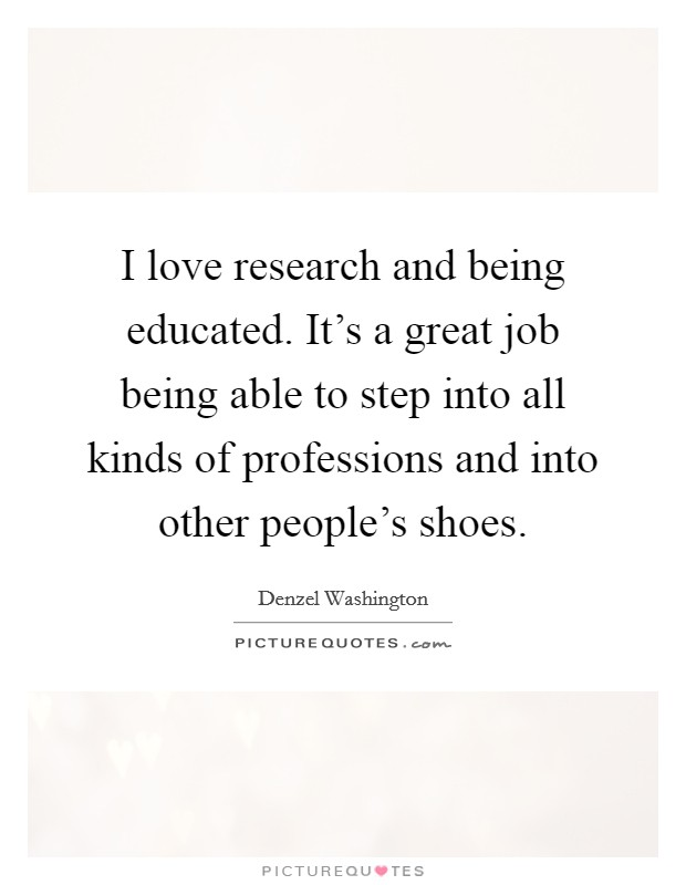I love research and being educated. It's a great job being able to step into all kinds of professions and into other people's shoes Picture Quote #1