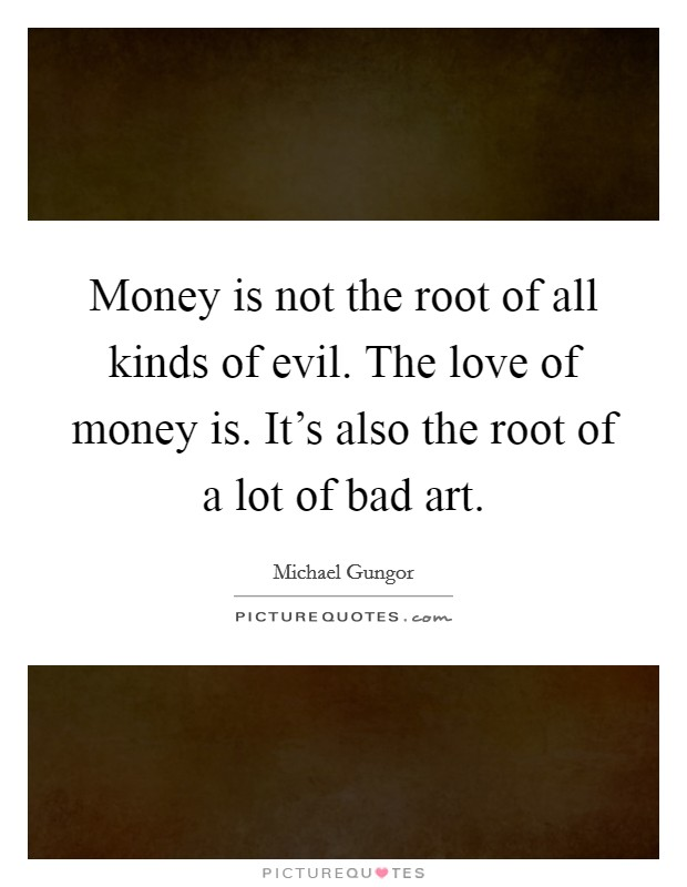 Money is not the root of all kinds of evil. The love of money is. It's also the root of a lot of bad art Picture Quote #1