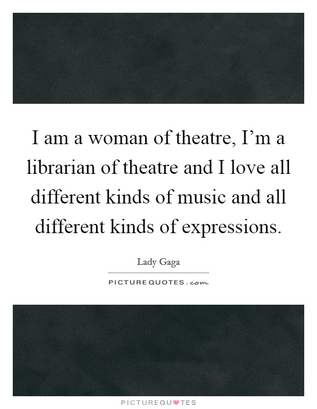 I am a woman of theatre, I'm a librarian of theatre and I love all different kinds of music and all different kinds of expressions Picture Quote #1