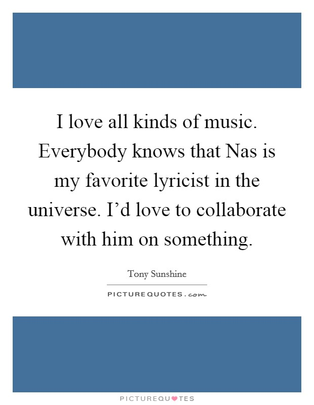 I love all kinds of music. Everybody knows that Nas is my favorite lyricist in the universe. I'd love to collaborate with him on something Picture Quote #1