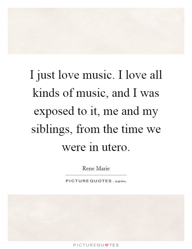 I just love music. I love all kinds of music, and I was exposed to it, me and my siblings, from the time we were in utero Picture Quote #1