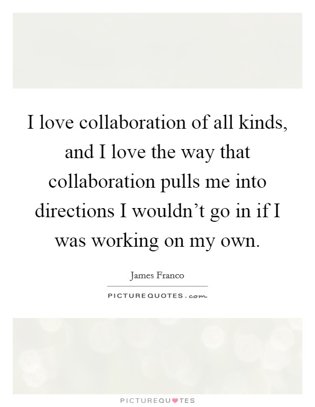 I love collaboration of all kinds, and I love the way that collaboration pulls me into directions I wouldn't go in if I was working on my own Picture Quote #1