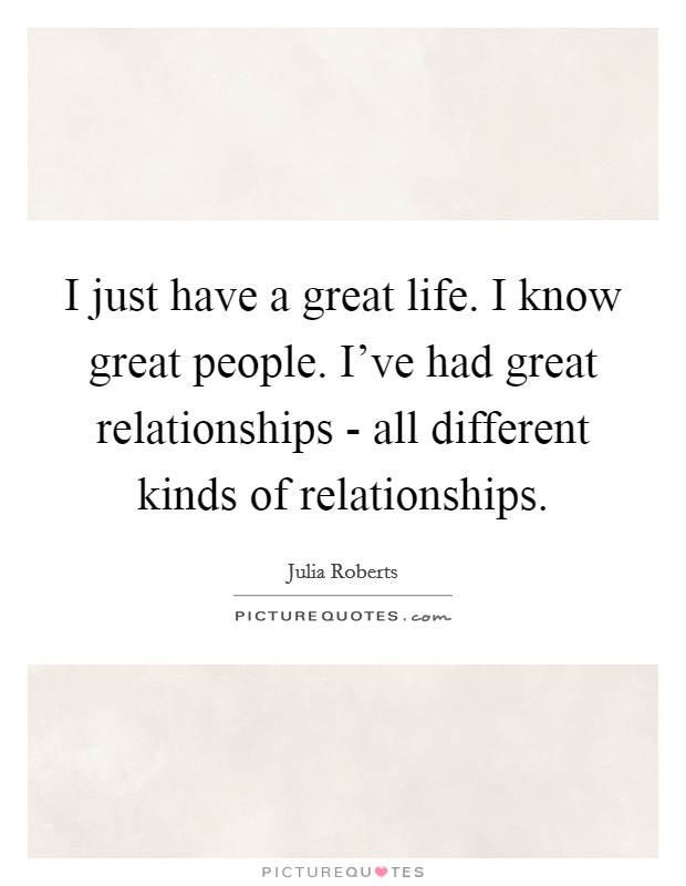 I just have a great life. I know great people. I've had great relationships - all different kinds of relationships Picture Quote #1