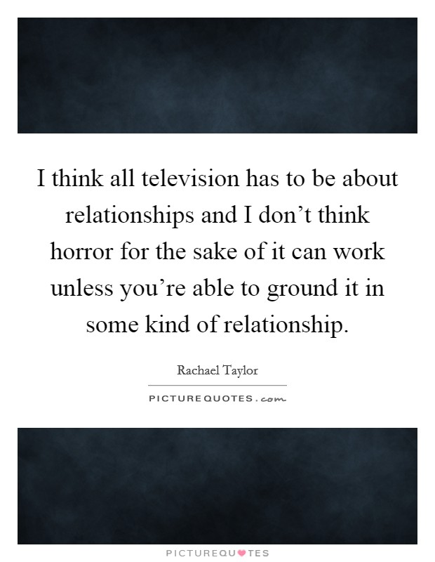 I think all television has to be about relationships and I don't think horror for the sake of it can work unless you're able to ground it in some kind of relationship Picture Quote #1