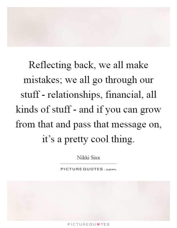 Reflecting back, we all make mistakes; we all go through our stuff - relationships, financial, all kinds of stuff - and if you can grow from that and pass that message on, it's a pretty cool thing Picture Quote #1
