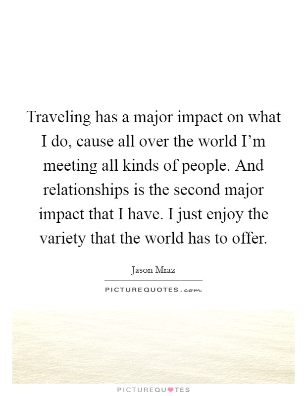 Traveling has a major impact on what I do, cause all over the world I'm meeting all kinds of people. And relationships is the second major impact that I have. I just enjoy the variety that the world has to offer Picture Quote #1