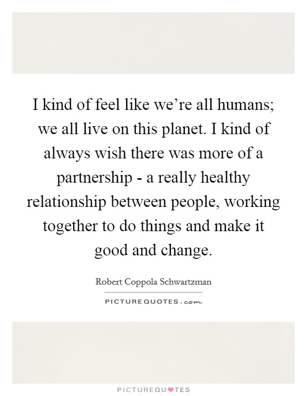 I kind of feel like we're all humans; we all live on this planet. I kind of always wish there was more of a partnership - a really healthy relationship between people, working together to do things and make it good and change Picture Quote #1