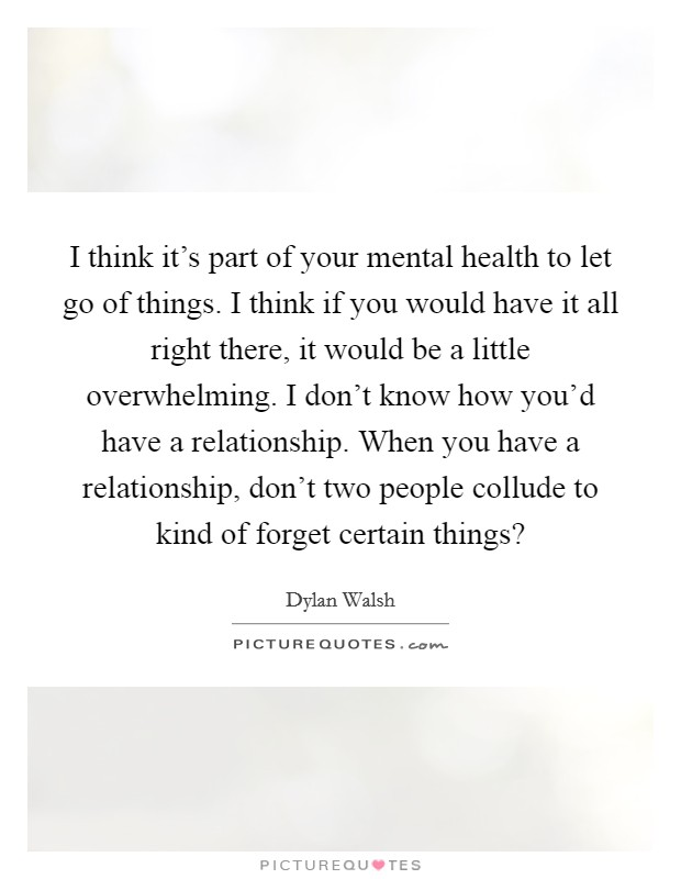 I think it's part of your mental health to let go of things. I think if you would have it all right there, it would be a little overwhelming. I don't know how you'd have a relationship. When you have a relationship, don't two people collude to kind of forget certain things? Picture Quote #1
