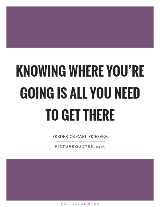 Knowing where you're going is all you need to get there Picture Quote #1