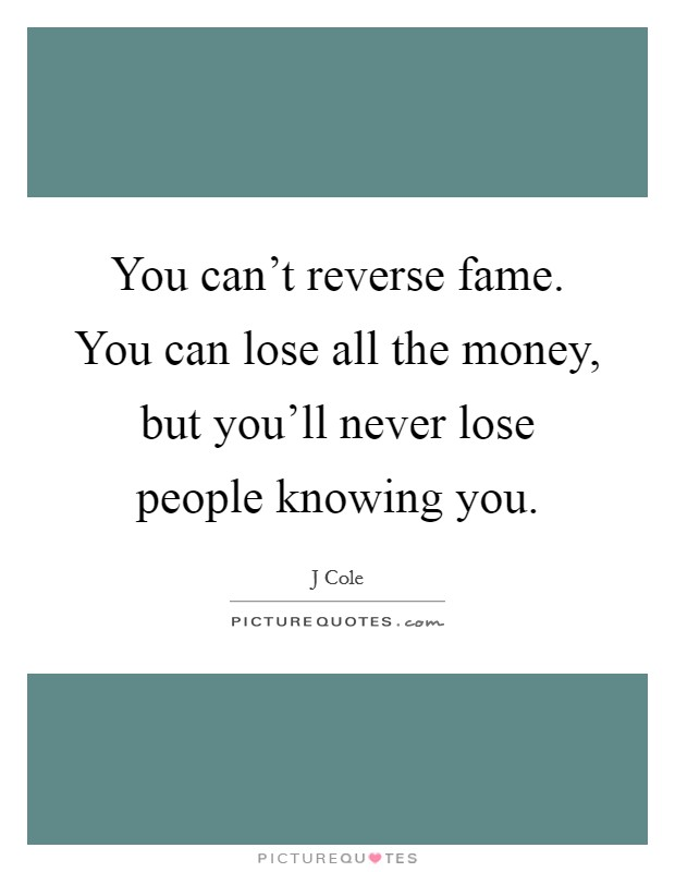 You can't reverse fame. You can lose all the money, but you'll never lose people knowing you Picture Quote #1