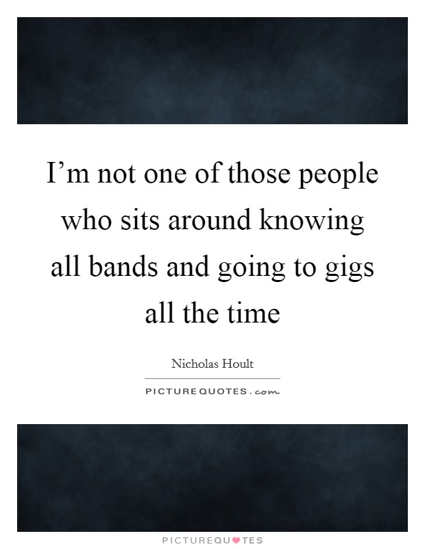 I'm not one of those people who sits around knowing all bands and going to gigs all the time Picture Quote #1
