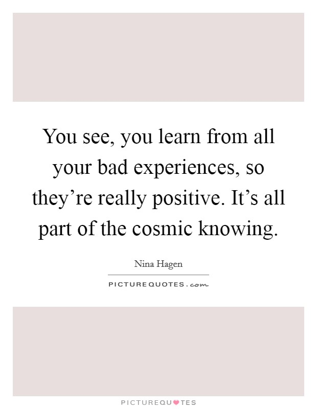You see, you learn from all your bad experiences, so they're really positive. It's all part of the cosmic knowing Picture Quote #1