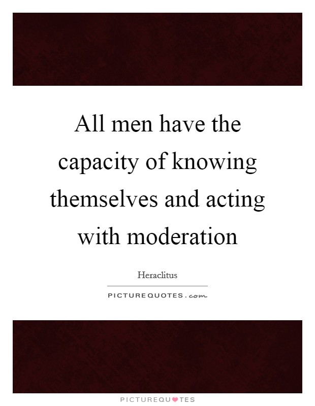 All men have the capacity of knowing themselves and acting with moderation Picture Quote #1