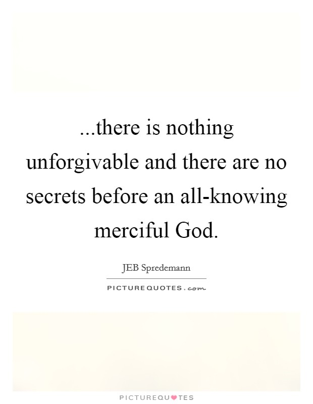 ...there is nothing unforgivable and there are no secrets before an all-knowing merciful God Picture Quote #1