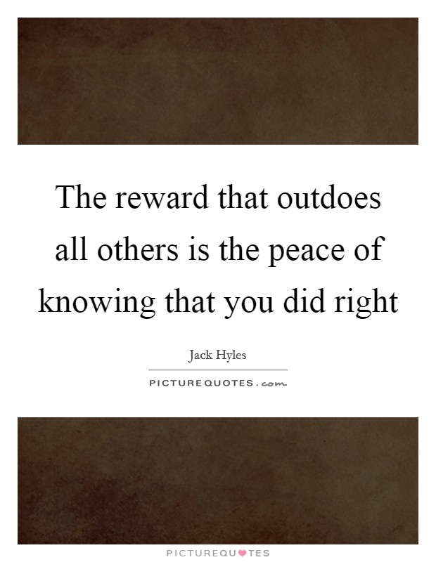 The reward that outdoes all others is the peace of knowing that you did right Picture Quote #1