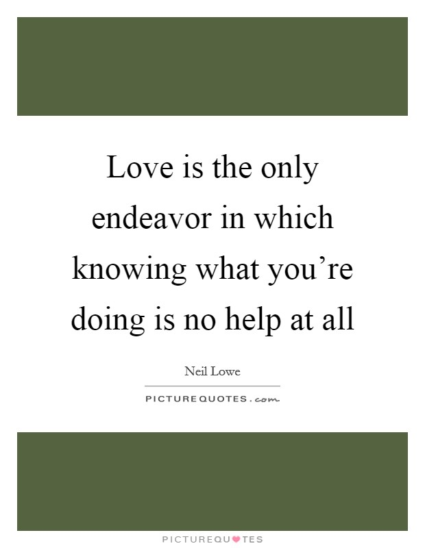 Love is the only endeavor in which knowing what you're doing is no help at all Picture Quote #1