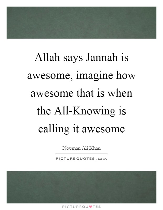 Allah says Jannah is awesome, imagine how awesome that is when the All-Knowing is calling it awesome Picture Quote #1