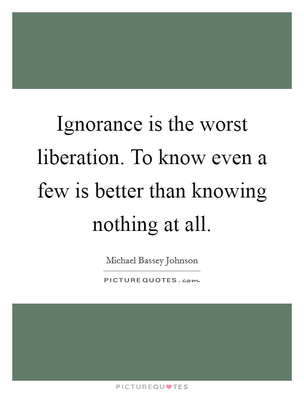 Ignorance is the worst liberation. To know even a few is better than knowing nothing at all Picture Quote #1