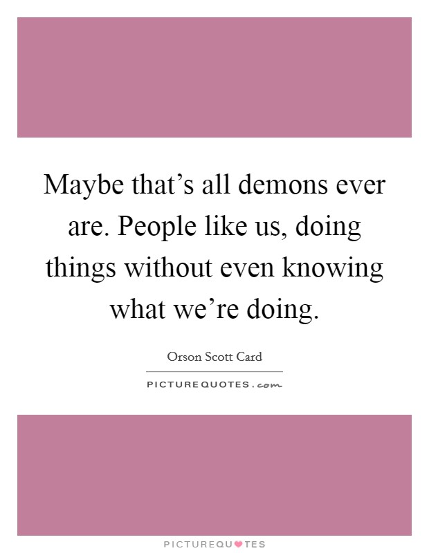 Maybe that's all demons ever are. People like us, doing things without even knowing what we're doing. Picture Quote #1
