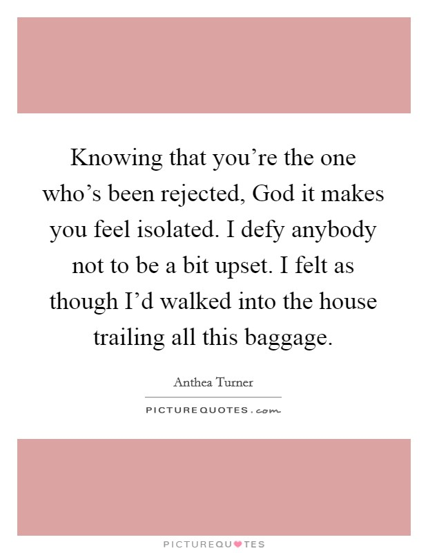 Knowing that you're the one who's been rejected, God it makes you feel isolated. I defy anybody not to be a bit upset. I felt as though I'd walked into the house trailing all this baggage Picture Quote #1