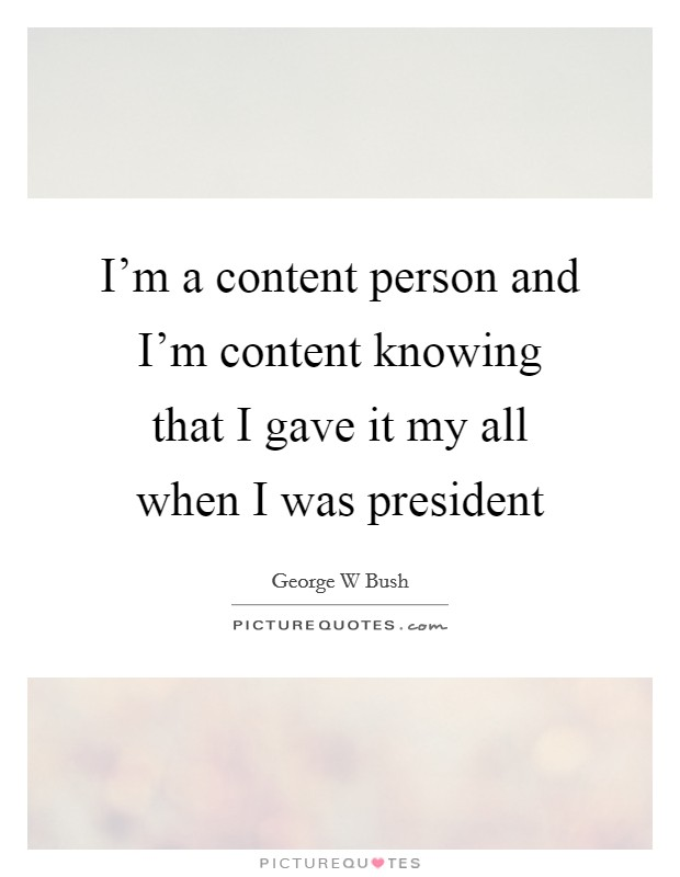 I'm a content person and I'm content knowing that I gave it my all when I was president Picture Quote #1