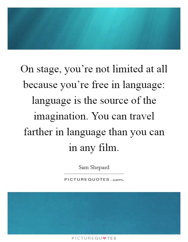On stage, you're not limited at all because you're free in language: language is the source of the imagination. You can travel farther in language than you can in any film Picture Quote #1
