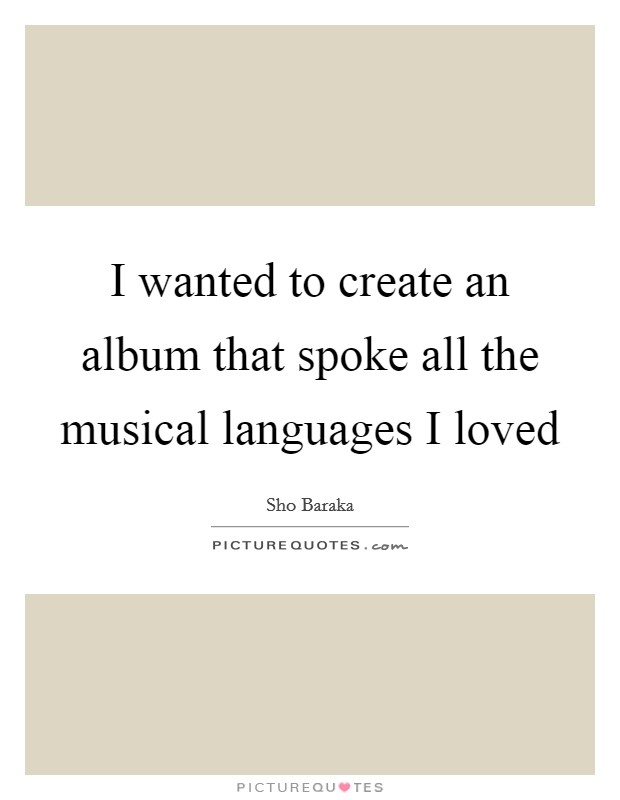 I wanted to create an album that spoke all the musical languages I loved Picture Quote #1