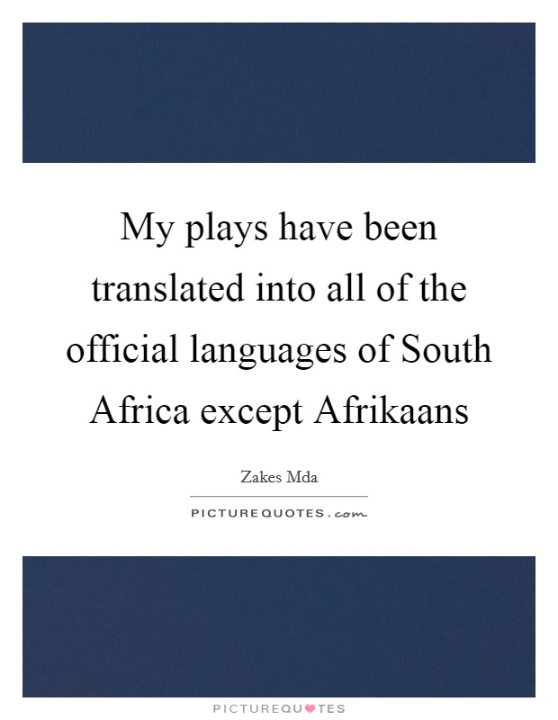My plays have been translated into all of the official languages of South Africa except Afrikaans Picture Quote #1
