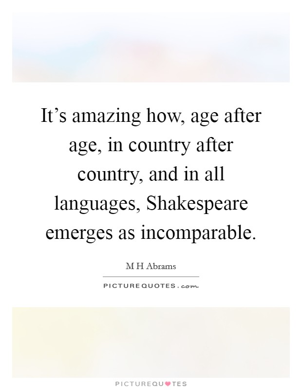 It's amazing how, age after age, in country after country, and in all languages, Shakespeare emerges as incomparable Picture Quote #1