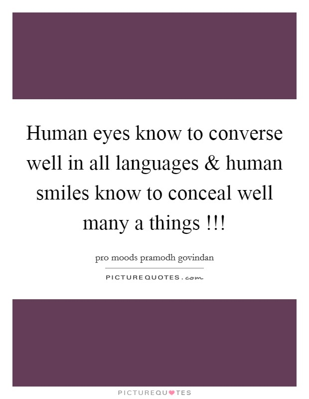 Human eyes know to converse well in all languages and human smiles know to conceal well many a things !!! Picture Quote #1
